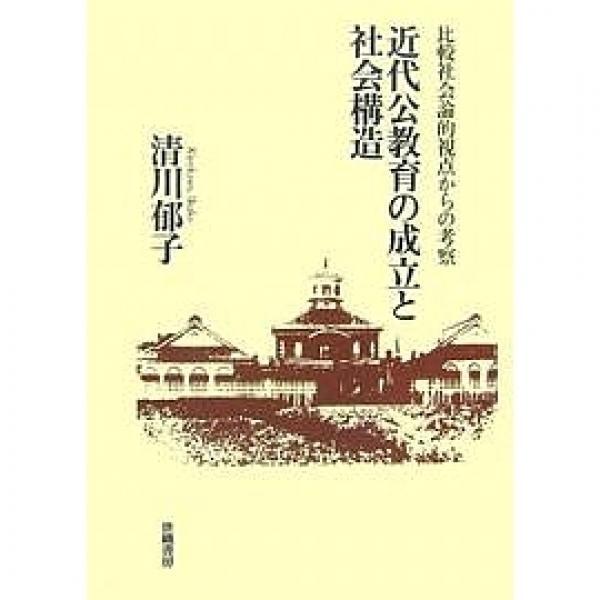 近代公教育の成立と社会構造 比較社会論的視点からの考察/清川郁子