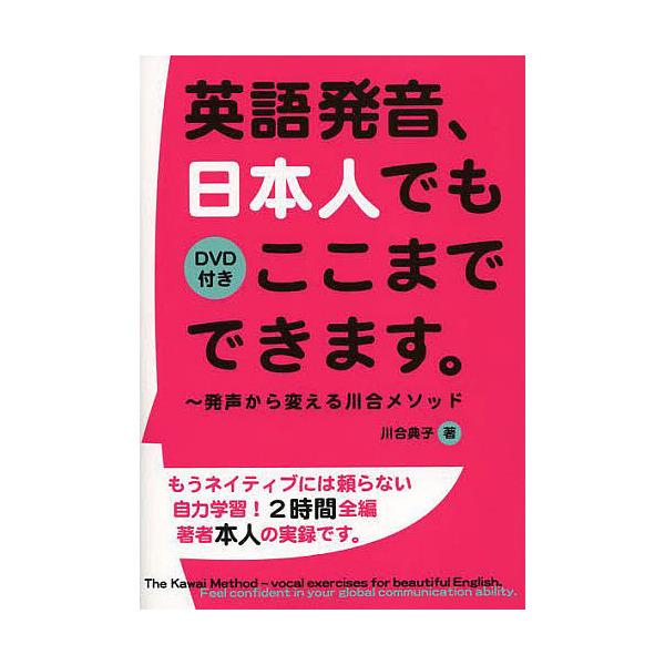 英語発音、日本人でもここまでできます。 発声から変える川合メソッド/川合典子
