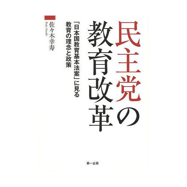 民主党の教育改革 「日本国教育基本法案」に見る教育の理念と政策/佐々木幸寿