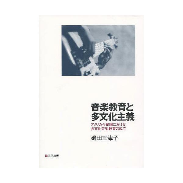 音楽教育と多文化主義 アメリカ合衆国における多文化音楽教育の成立/磯田三津子