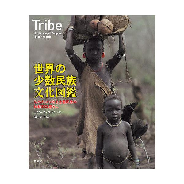 世界の少数民族文化図鑑 失われつつある土着民族の伝統的な暮らし/ピアーズ・ギボン/福井正子