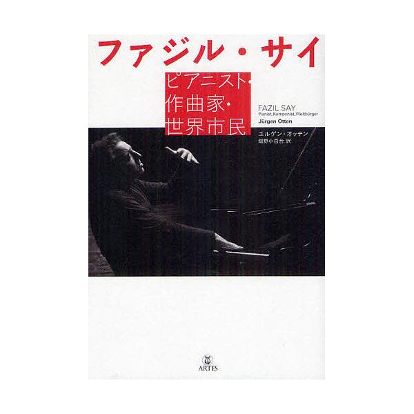 ファジル・サイ ピアニスト・作曲家・世界市民/ユルゲン・オッテン/畑野小百合