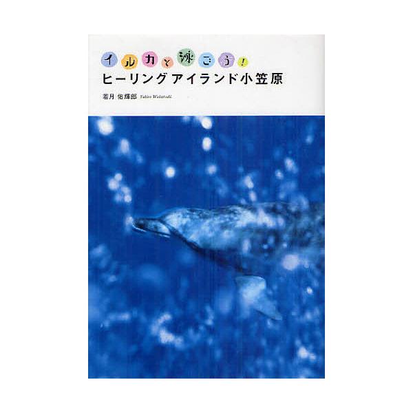 ヒーリングアイランド小笠原 イルカと泳ごう!/若月佑輝郎/若月佑輝郎/旅行