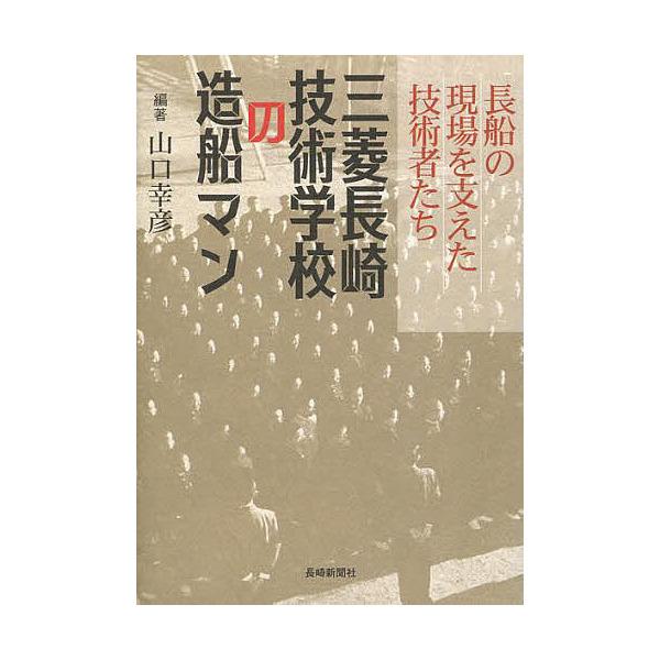 三菱長崎技術学校の造船マン 長船の現場を支えた技術者たち/山口幸彦