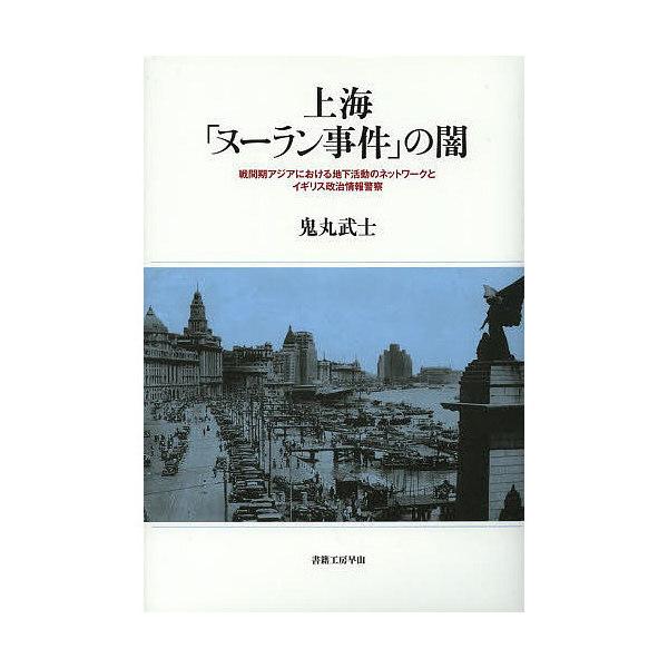 上海「ヌーラン事件」の闇 戦間期アジアにおける地下活動のネットワークとイギリス政治情報警察/鬼丸武士