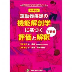 運動器疾患の機能解剖学に基づく評価と解釈 下肢編/林典雄/林典雄/岸田敏嗣