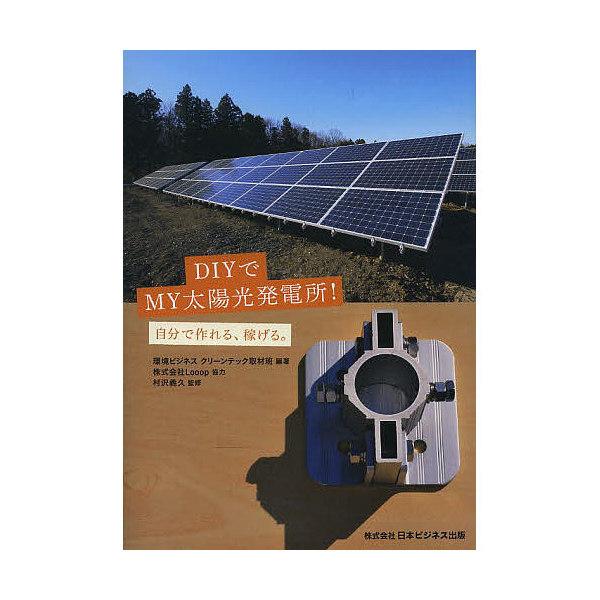 DIYでMY太陽光発電所! 自分で作れる、稼げる。/環境ビジネスクリーンテック取材班/村沢義久
