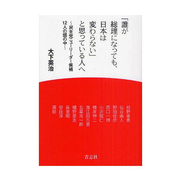 「誰が総理になっても、日本は変わらない」と思っている人へ 民主党ニューリーダー候補12人の頭の中/大下英治