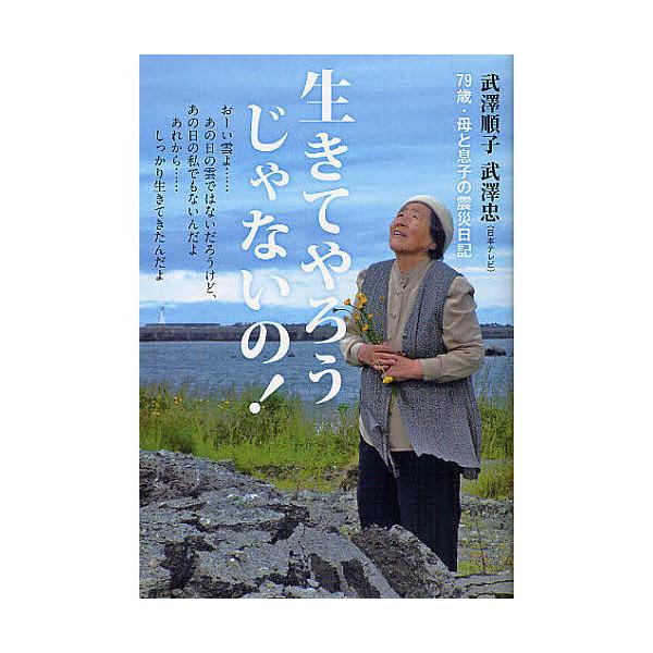生きてやろうじゃないの! 79歳・母と息子の震災日記/武澤順子/武澤忠