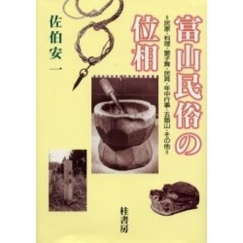 富山民俗の位相 民家・料理・獅子舞・民具・年中行事・五箇山・その他/佐伯安一
