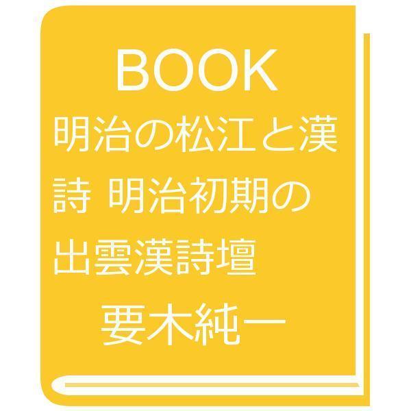 明治の松江と漢詩 明治初期の出雲漢詩壇/要木純一