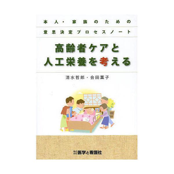 高齢者ケアと人工栄養を考える 本人・家族のための意思決定プロセスノート/清水哲郎/会田薫子