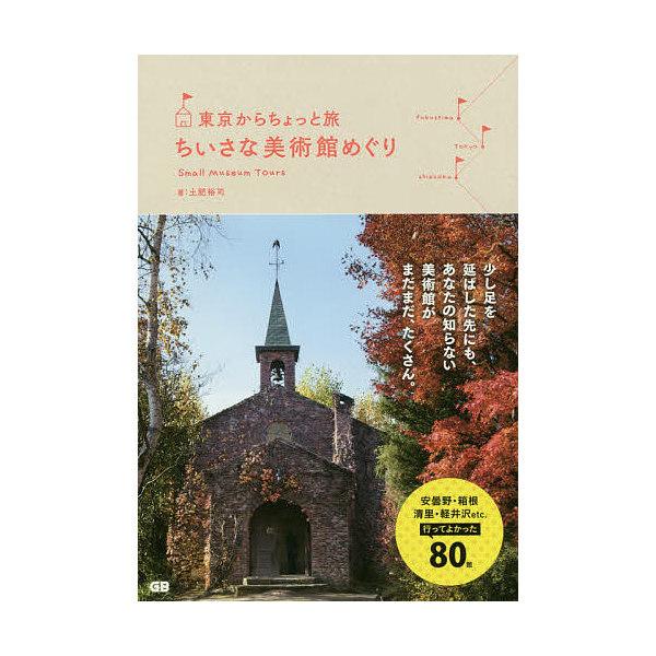 東京からちょっと旅ちいさな美術館めぐり/土肥裕司