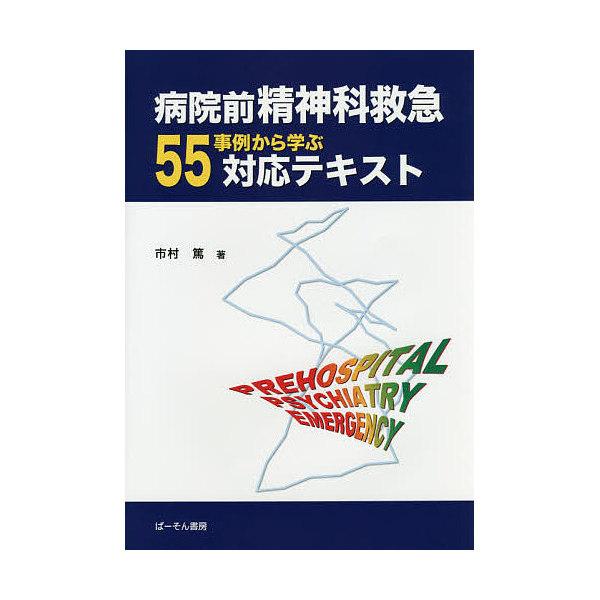 病院前精神科救急55事例から学ぶ対応テキスト/市村篤