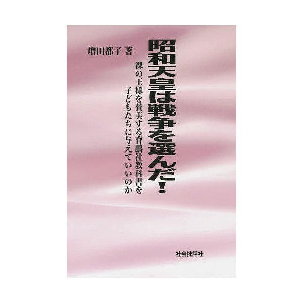 昭和天皇は戦争を選んだ! 裸の王様を賛美する育鵬社教科書を子どもたちに与えていいのか/増田都子