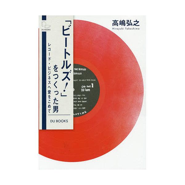 「ビートルズ!」をつくった男 レコード・ビジネスへ愛をこめて/高嶋弘之
