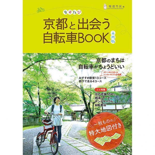 ちずたび京都と出会う自転車BOOK 市内版/環境市民京都と出会う自転車BOOK制作プロジェクトチーム/旅行