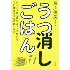 うつ消しごはん タンパク質と鉄をたっぷり摂れば心と体はみるみる軽くなる!/藤川徳美