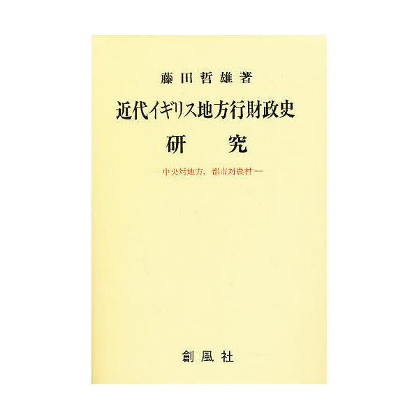 近代イギリス地方行財政史研究 中央対地方,都市対農村/藤田哲雄