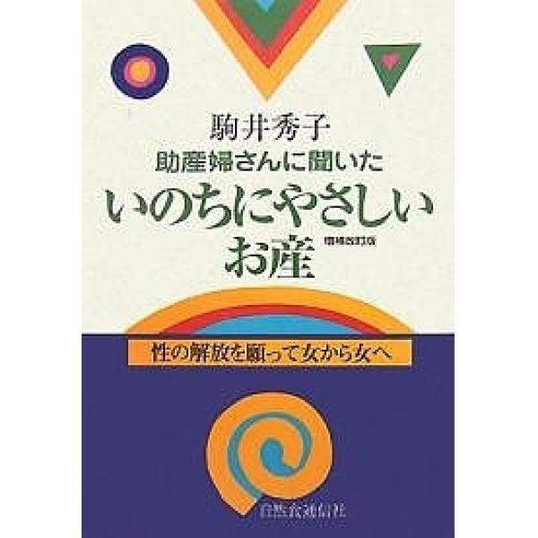 助産婦さんに聞いたいのちにやさしいお産 性の解放を願って女から女へ/駒井秀子