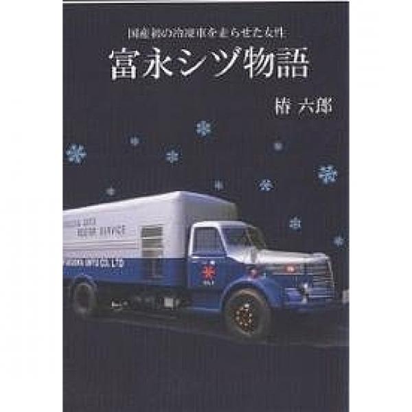 富永シヅ物語 国産初の冷凍車を走らせた女性/椿六郎