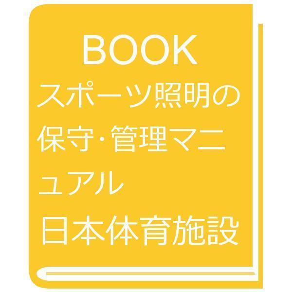スポーツ照明の保守・管理マニュアル/日本体育施設協会スポーツ照明部会マニュアル編集委員会