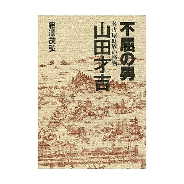 不屈の男 名古屋財界の怪物 山田才吉/藤澤茂弘