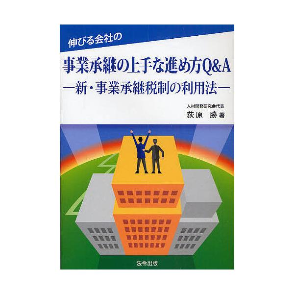 伸びる会社の事業承継の上手な進め方Q&A 新・事業承継税制の利用法/荻原勝
