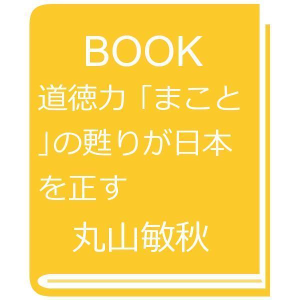 道徳力 「まこと」の甦りが日本を正す/丸山敏秋