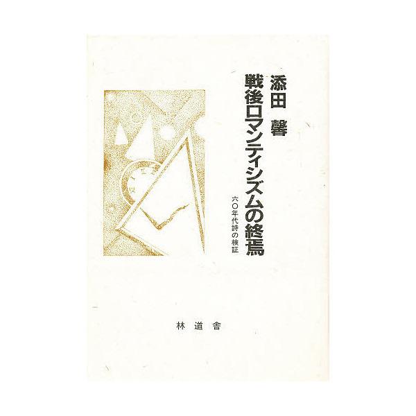 戦後ロマンティシズムの終焉 六〇年代詩の検証/添田馨