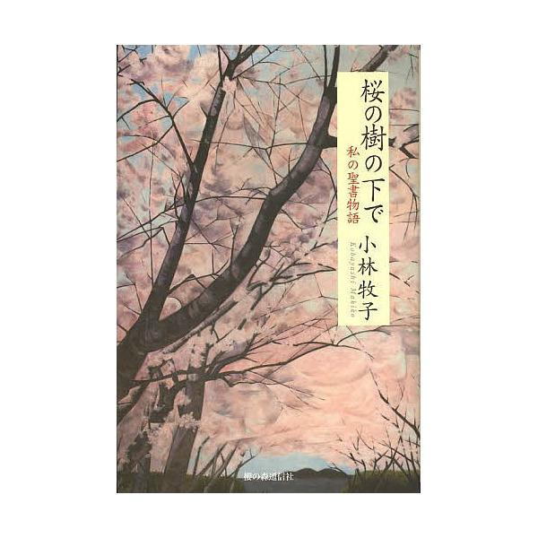 桜の樹の下で 私の聖書物語/小林牧子