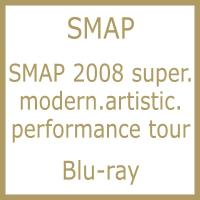 SMAP スマップ / SMAP 2008 super.modern.artistic.performance tour (Blu-ray)【BLU-RAY DISC】