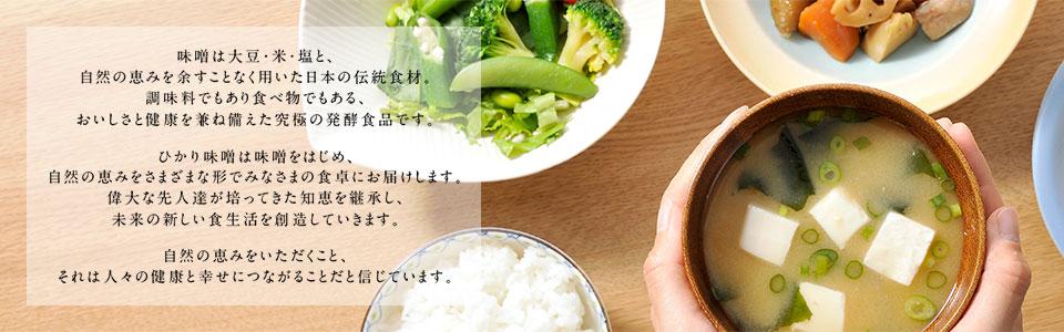 味噌は大豆・米・塩と、自然の恵を余すことなく用いた日本の伝統食材。調味料でもあり食べ物でもある、おいしさと健康を兼ね備えた究極の発酵食品です。ひかり味噌は味噌をはじめ、自然の恵みをさまざまな形でみなさまの食卓にお届けします。偉大な先人達が培ってきた知恵を継承し、未来の新しい食生活を創造していきます。自然の恵みをいただくこと、それは人々の健康と幸せにつながることだと信じています。